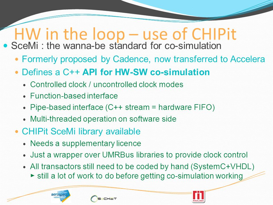 HW in the loop – use of CHIPit SceMi : the wanna-be standard for co-simulation Formerly proposed by Cadence, now transferred to Accelera Defines a C++ API for HW-SW co-simulation Controlled clock / uncontrolled clock modes Function-based interface Pipe-based interface (C++ stream = hardware FIFO) Multi-threaded operation on software side CHIPit SceMi library available Needs a supplementary licence Just a wrapper over UMRBus libraries to provide clock control All transactors still need to be coded by hand (SystemC+VHDL) still a lot of work to do before getting co-simulation working