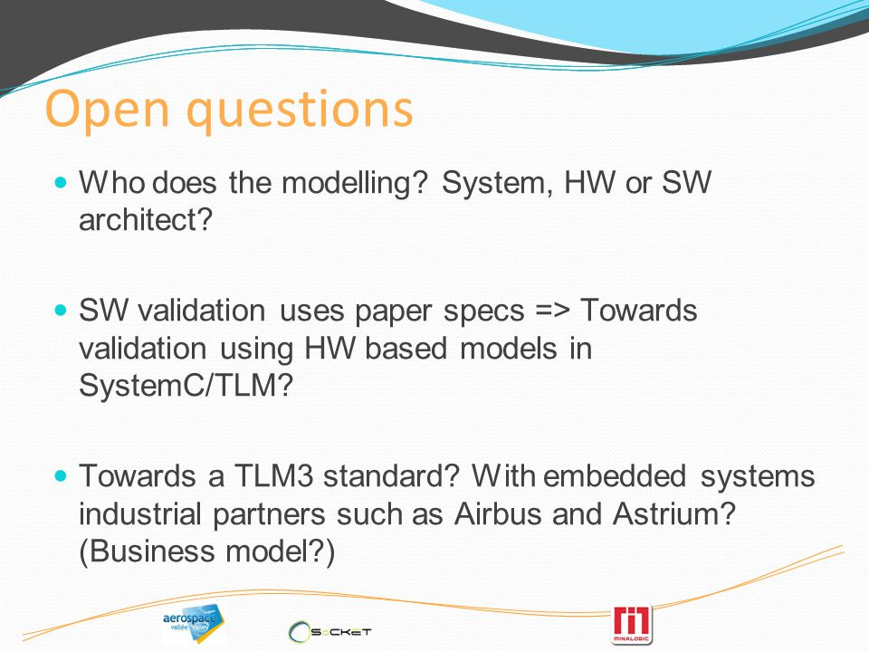 Open questions Who does the modelling. System, HW or SW architect.