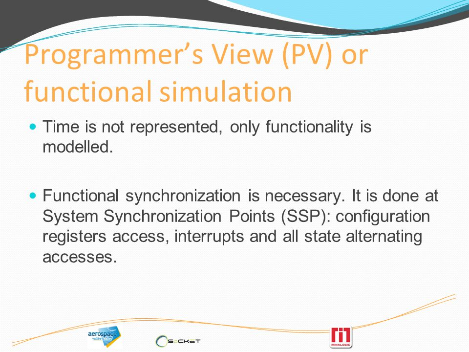 Programmers View (PV) or functional simulation Time is not represented, only functionality is modelled.