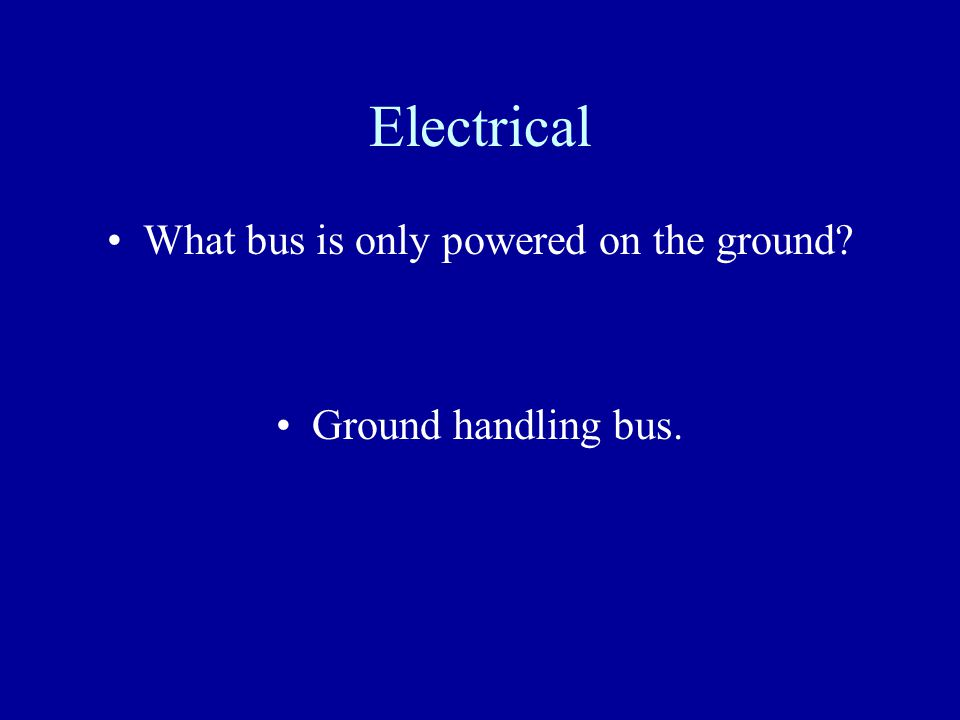 Electrical What bus is only powered on the ground? Ground handling bus.