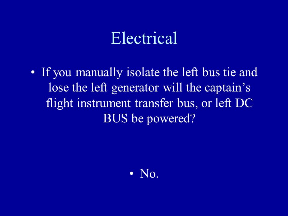 Electrical If you manually isolate the left bus tie and lose the left generator will the captains flight instrument transfer bus, or left DC BUS be po