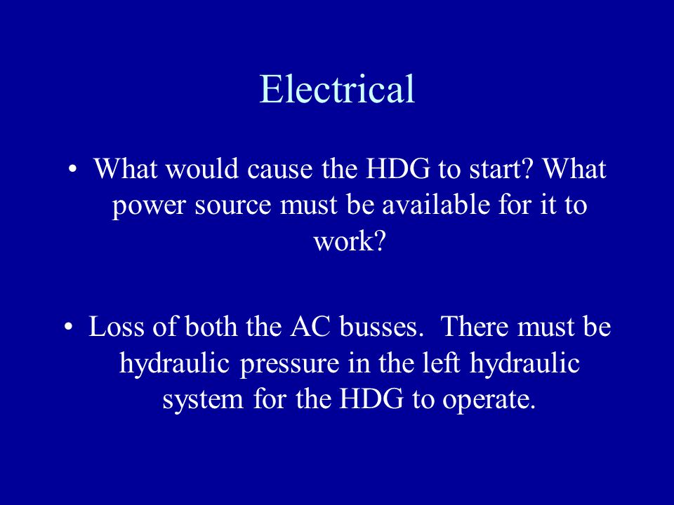 Electrical What would cause the HDG to start? What power source must be available for it to work? Loss of both the AC busses. There must be hydraulic