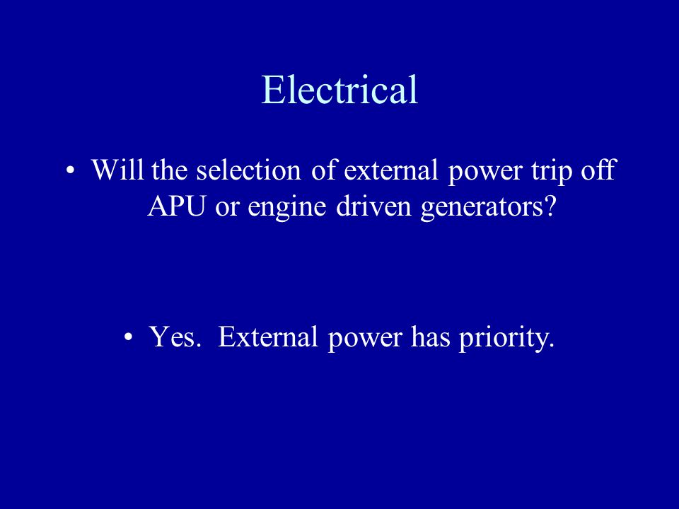 Electrical Will the selection of external power trip off APU or engine driven generators? Yes. External power has priority.
