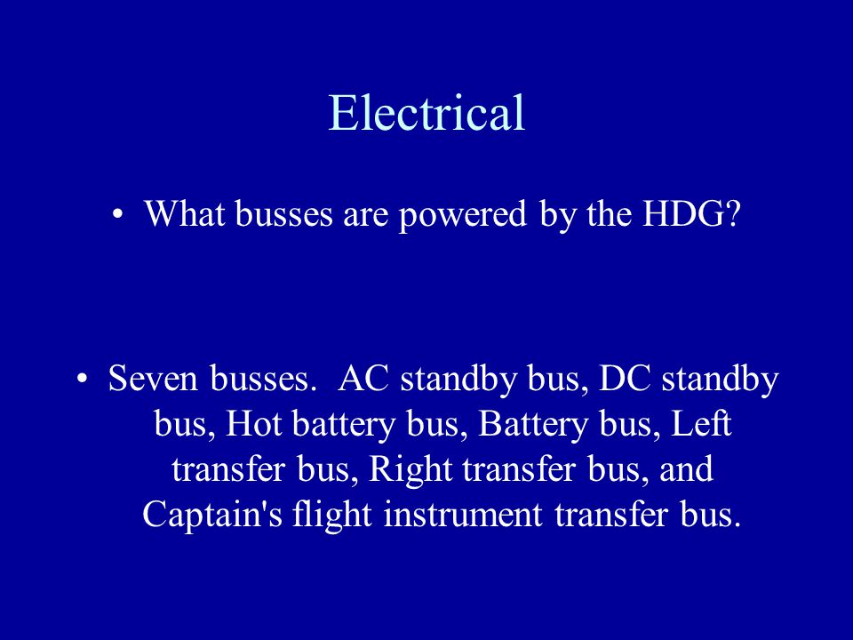 Electrical What busses are powered by the HDG? Seven busses. AC standby bus, DC standby bus, Hot battery bus, Battery bus, Left transfer bus, Right tr