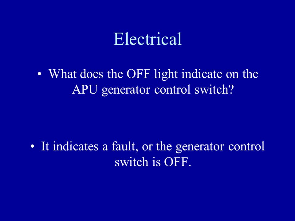 Electrical What does the OFF light indicate on the APU generator control switch? It indicates a fault, or the generator control switch is OFF.