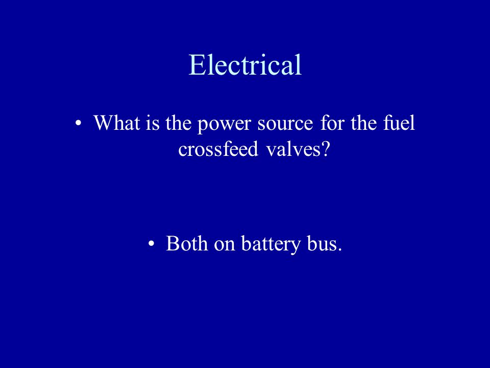 Electrical What is the power source for the fuel crossfeed valves? Both on battery bus.