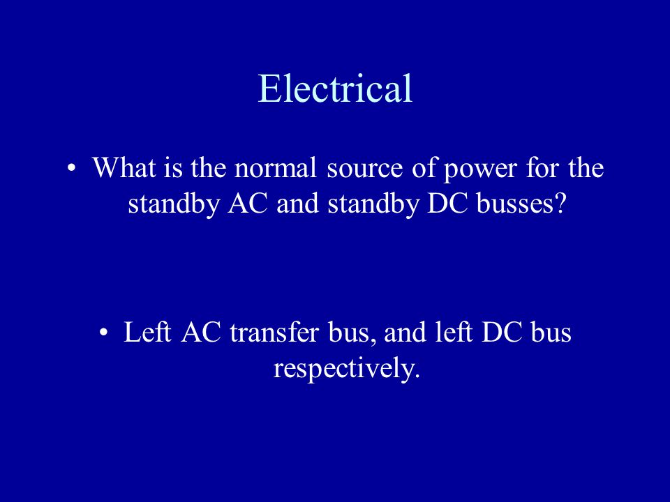 Electrical What is the normal source of power for the standby AC and standby DC busses? Left AC transfer bus, and left DC bus respectively.