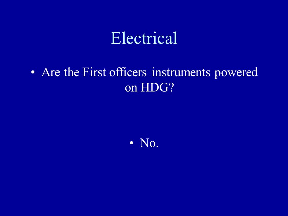 Electrical Are the First officers instruments powered on HDG? No.