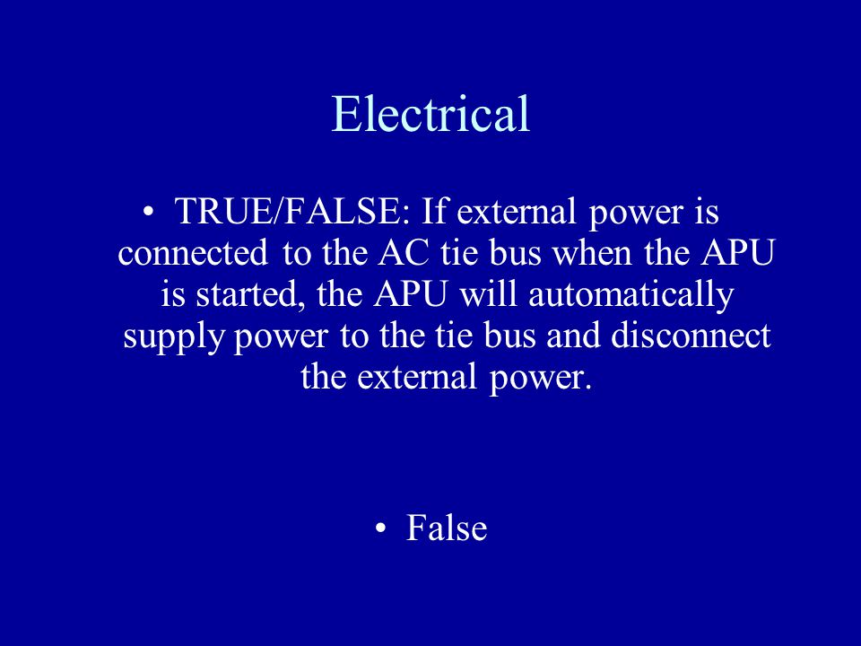 Electrical TRUE/FALSE: If external power is connected to the AC tie bus when the APU is started, the APU will automatically supply power to the tie bu