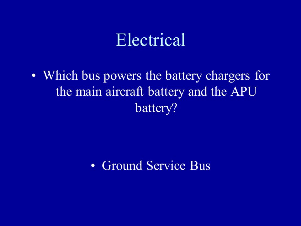 Electrical Which bus powers the battery chargers for the main aircraft battery and the APU battery? Ground Service Bus
