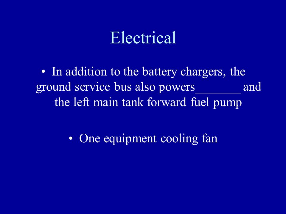 Electrical In addition to the battery chargers, the ground service bus also powers_______ and the left main tank forward fuel pump One equipment cooli