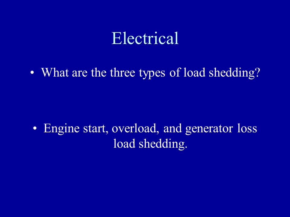 Electrical What are the three types of load shedding? Engine start, overload, and generator loss load shedding.