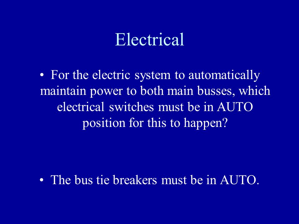 Electrical For the electric system to automatically maintain power to both main busses, which electrical switches must be in AUTO position for this to