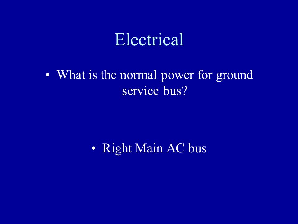 Electrical What is the normal power for ground service bus? Right Main AC bus