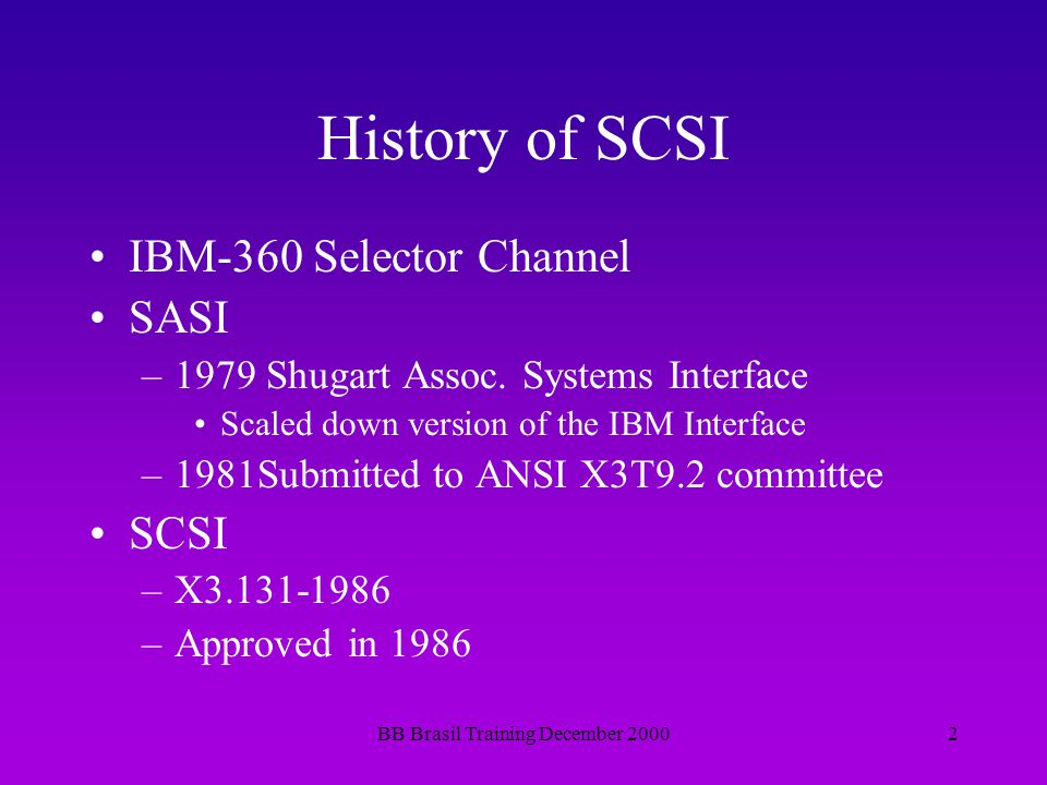 BB Brasil Training December 20002 History of SCSI IBM-360 Selector Channel SASI –1979 Shugart Assoc. Systems Interface Scaled down version of the IBM