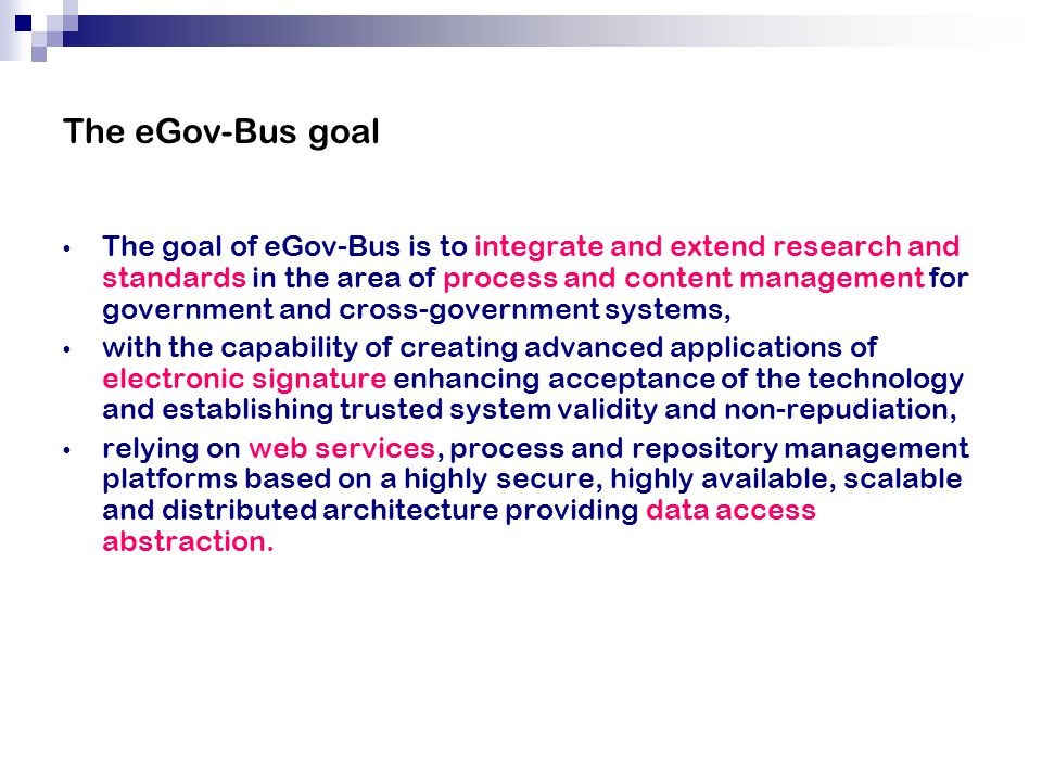 The eGov-Bus goal The goal of eGov-Bus is to integrate and extend research and standards in the area of process and content management for government