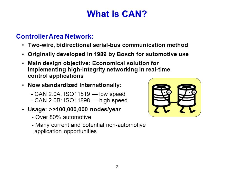2 What is CAN? Two-wire, bidirectional serial-bus communication method Originally developed in 1989 by Bosch for automotive use Main design objective: