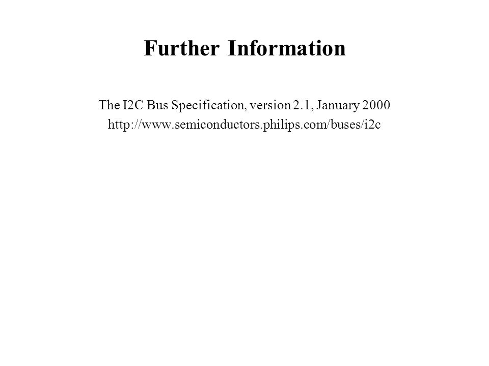 Further Information The I2C Bus Specification, version 2.1, January 2000 http://www.semiconductors.philips.com/buses/i2c