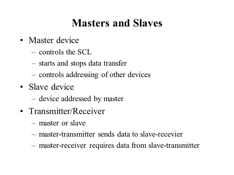 Masters and Slaves Master device –controls the SCL –starts and stops data transfer –controls addressing of other devices Slave device –device addresse