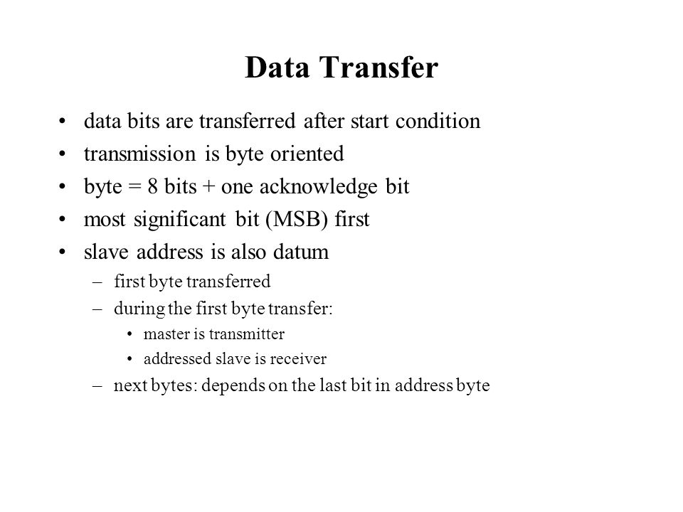 Data Transfer data bits are transferred after start condition transmission is byte oriented byte = 8 bits + one acknowledge bit most significant bit (
