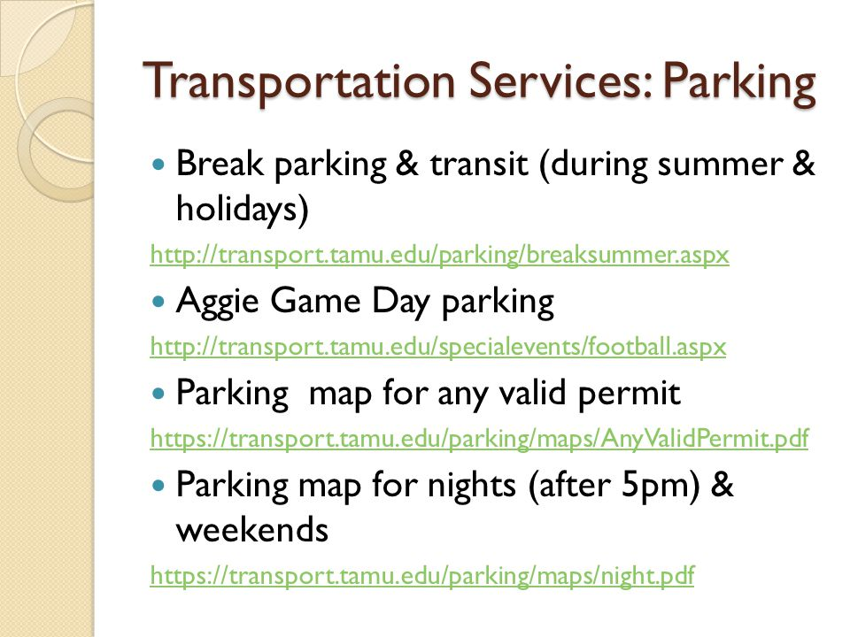Transportation Services: Parking Break parking & transit (during summer & holidays) http://transport.tamu.edu/parking/breaksummer.aspx Aggie Game Day parking http://transport.tamu.edu/specialevents/football.aspx Parking map for any valid permit https://transport.tamu.edu/parking/maps/AnyValidPermit.pdf Parking map for nights (after 5pm) & weekends https://transport.tamu.edu/parking/maps/night.pdf