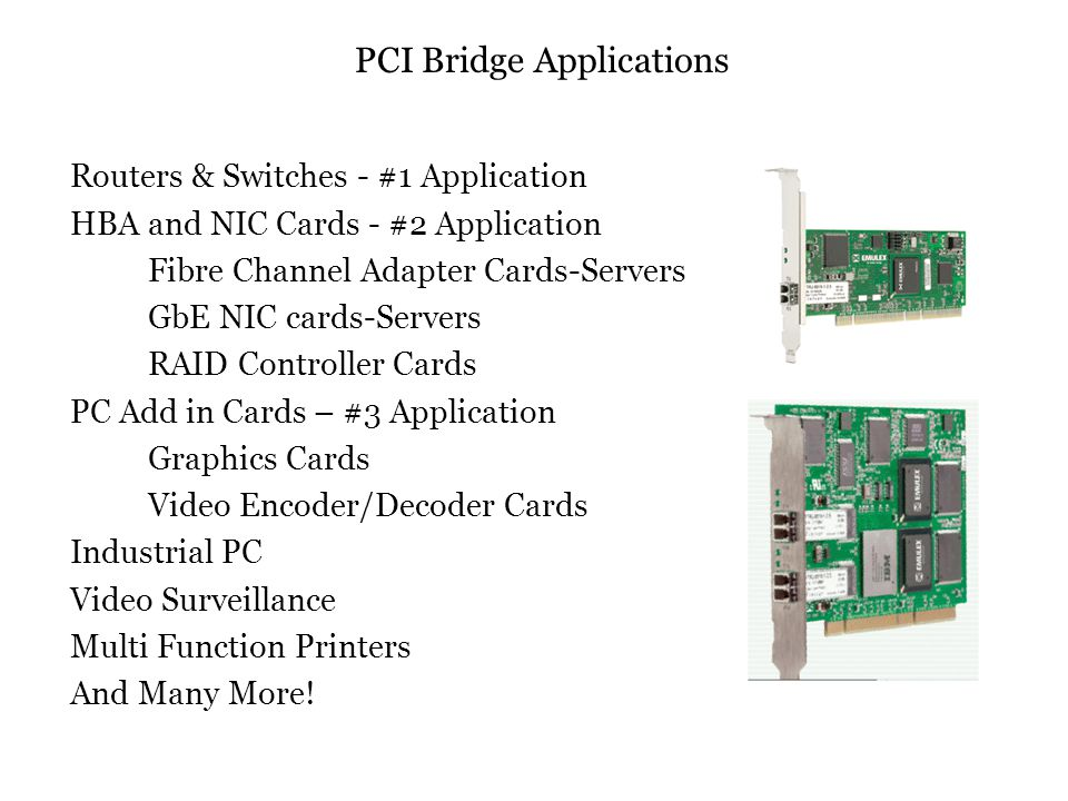 PCI Bridge Applications Routers & Switches - #1 Application HBA and NIC Cards - #2 Application Fibre Channel Adapter Cards-Servers GbE NIC cards-Servers RAID Controller Cards PC Add in Cards – #3 Application Graphics Cards Video Encoder/Decoder Cards Industrial PC Video Surveillance Multi Function Printers And Many More!