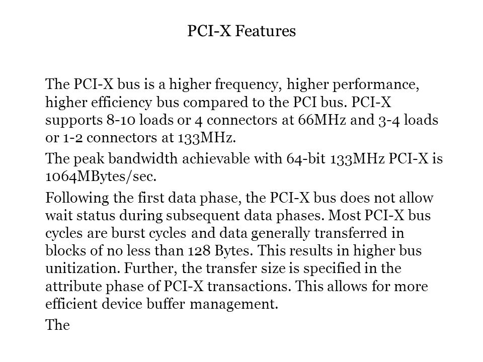 PCI-X Features The PCI-X bus is a higher frequency, higher performance, higher efficiency bus compared to the PCI bus.
