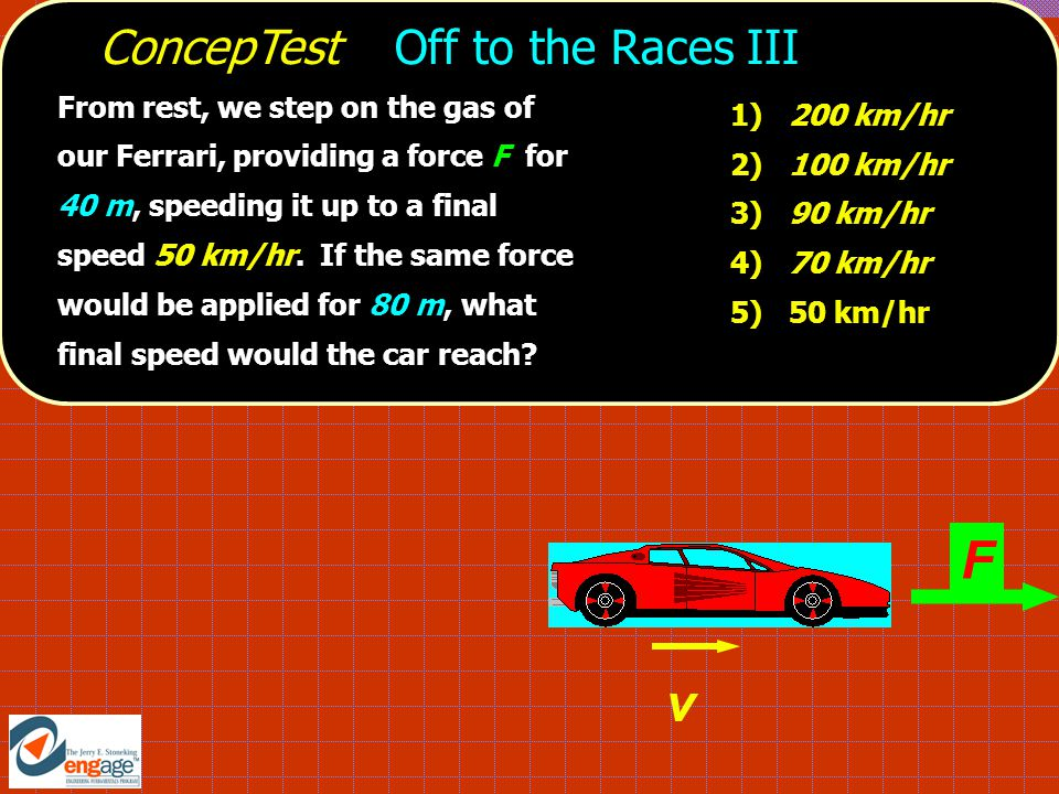 1) 200 km/hr 2) 100 km/hr 3) 90 km/hr 4) 70 km/hr 5) 50 km/hr From rest, we step on the gas of our Ferrari, providing a force F for 40 m, speeding it up to a final speed 50 km/hr.