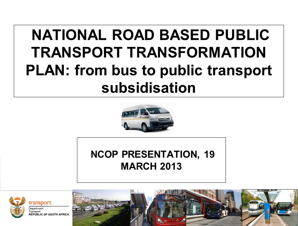 1 NATIONAL ROAD BASED PUBLIC TRANSPORT TRANSFORMATION PLAN: from bus to public transport subsidisation NCOP PRESENTATION, 19 MARCH 2013