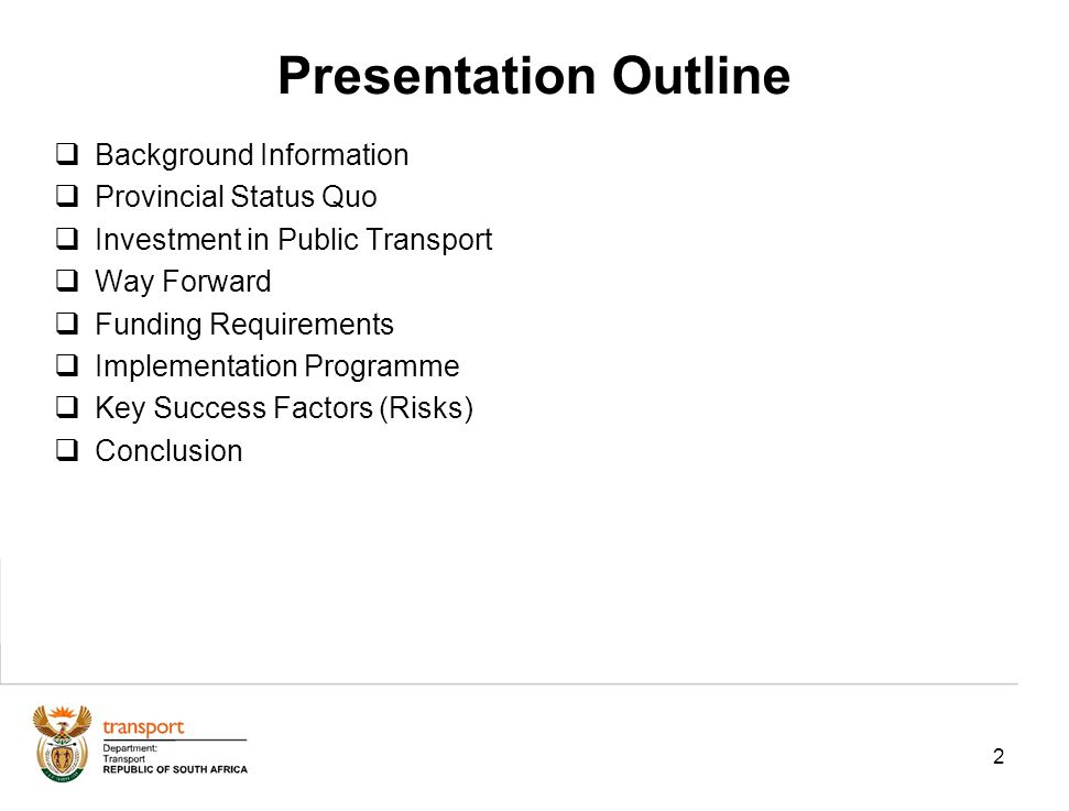 2 Presentation Outline Background Information Provincial Status Quo Investment in Public Transport Way Forward Funding Requirements Implementation Programme Key Success Factors (Risks) Conclusion