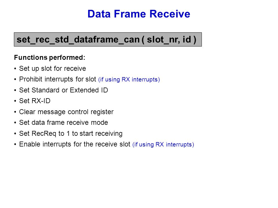 Data Frame Receive set_rec_std_dataframe_can ( slot_nr, id ) Functions performed: Set up slot for receive Prohibit interrupts for slot (if using RX in