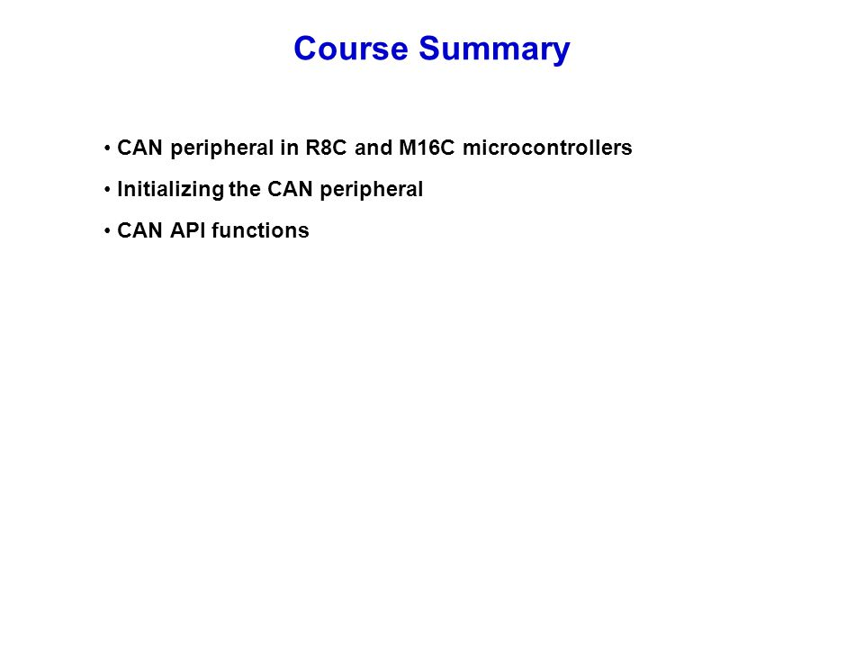 CAN peripheral in R8C and M16C microcontrollers Initializing the CAN peripheral CAN API functions Course Summary