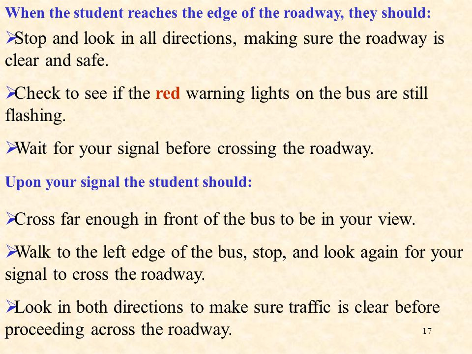 16 Additional procedures for students that must cross the roadway. You must know what students should do when exiting a school bus and crossing the st