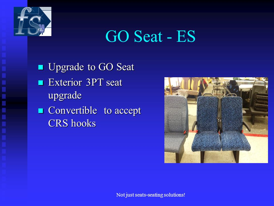 GO Seat - ES Upgrade to GO Seat Upgrade to GO Seat Exterior 3PT seat upgrade Exterior 3PT seat upgrade Convertible to accept CRS hooks Convertible to accept CRS hooks Not just seats-seating solutions!