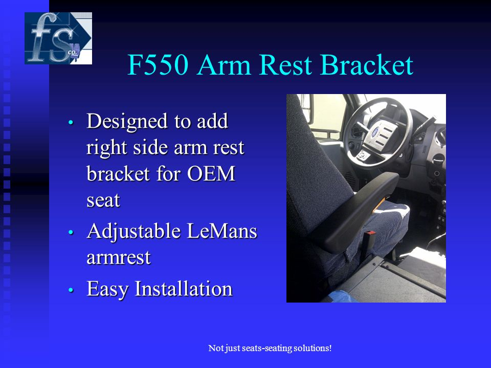 F550 Arm Rest Bracket Designed to add right side arm rest bracket for OEM seat Designed to add right side arm rest bracket for OEM seat Adjustable LeMans armrest Adjustable LeMans armrest Easy Installation Easy Installation Not just seats-seating solutions!