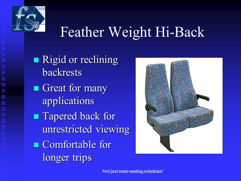 Feather Weight Hi-Back Rigid or reclining backrests Rigid or reclining backrests Great for many applications Great for many applications Tapered back for unrestricted viewing Tapered back for unrestricted viewing Comfortable for longer trips Comfortable for longer trips Not just seats-seating solutions!
