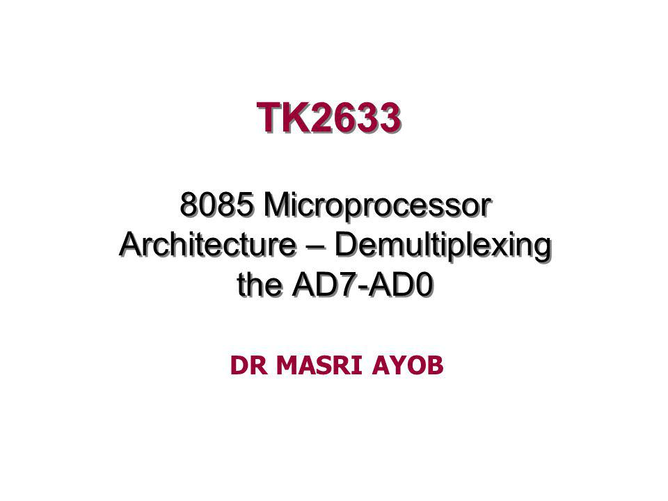 TK2633 8085 Microprocessor Architecture – Demultiplexing the AD7-AD0 DR MASRI AYOB