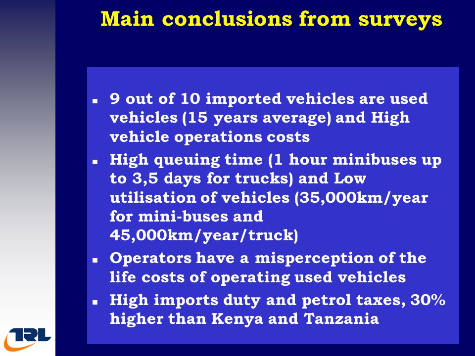 Main conclusions from surveys Surveys main conclusions n 9 out of 10 imported vehicles are used vehicles (15 years average) and High vehicle operations costs n High queuing time (1 hour minibuses up to 3,5 days for trucks) and Low utilisation of vehicles (35,000km/year for mini-buses and 45,000km/year/truck) n Operators have a misperception of the life costs of operating used vehicles n High imports duty and petrol taxes, 30% higher than Kenya and Tanzania