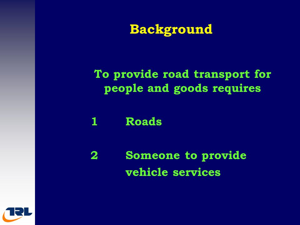 Background To provide road transport for people and goods requires 1Roads 2Someone to provide vehicle services