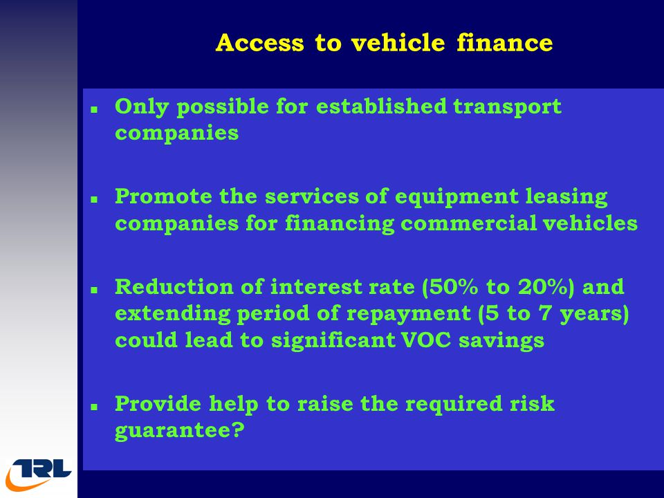 Access to vehicle finance n Only possible for established transport companies n Promote the services of equipment leasing companies for financing commercial vehicles n Reduction of interest rate (50% to 20%) and extending period of repayment (5 to 7 years) could lead to significant VOC savings n Provide help to raise the required risk guarantee