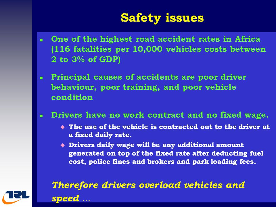 Safety issues n One of the highest road accident rates in Africa (116 fatalities per 10,000 vehicles costs between 2 to 3% of GDP) n Principal causes of accidents are poor driver behaviour, poor training, and poor vehicle condition n Drivers have no work contract and no fixed wage.