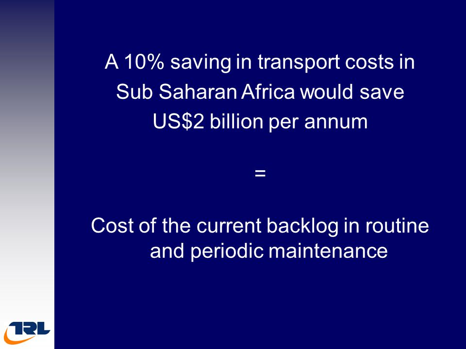 A 10% saving in transport costs in Sub Saharan Africa would save US$2 billion per annum = Cost of the current backlog in routine and periodic maintenance