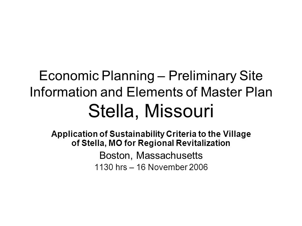 Economic Planning – Preliminary Site Information and Elements of Master Plan Stella, Missouri Application of Sustainability Criteria to the Village of Stella, MO for Regional Revitalization Boston, Massachusetts 1130 hrs – 16 November 2006