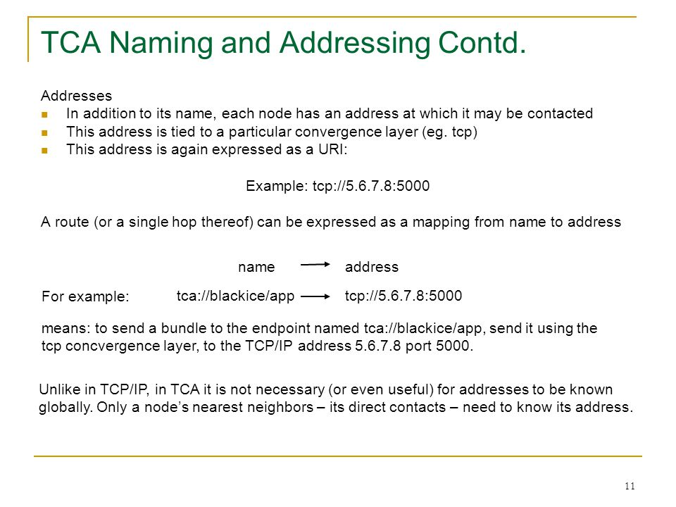 11 Addresses In addition to its name, each node has an address at which it may be contacted This address is tied to a particular convergence layer (eg