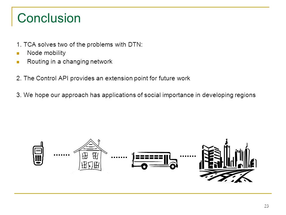 23 1. TCA solves two of the problems with DTN: Node mobility Routing in a changing network 2. The Control API provides an extension point for future w