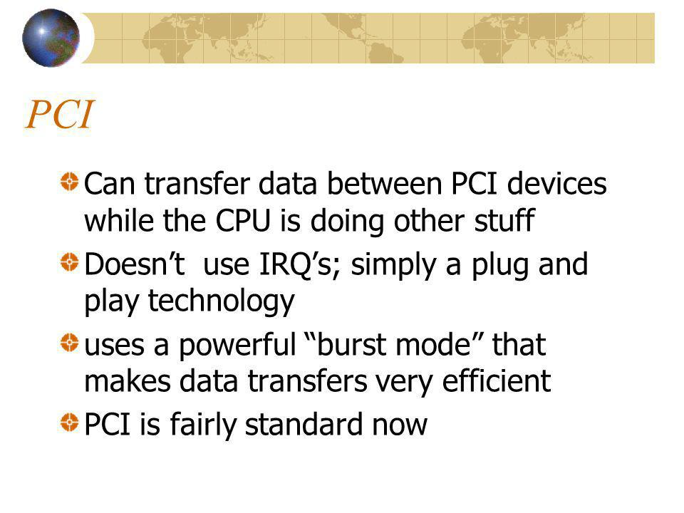 PCI Can transfer data between PCI devices while the CPU is doing other stuff Doesnt use IRQs; simply a plug and play technology uses a powerful burst mode that makes data transfers very efficient PCI is fairly standard now