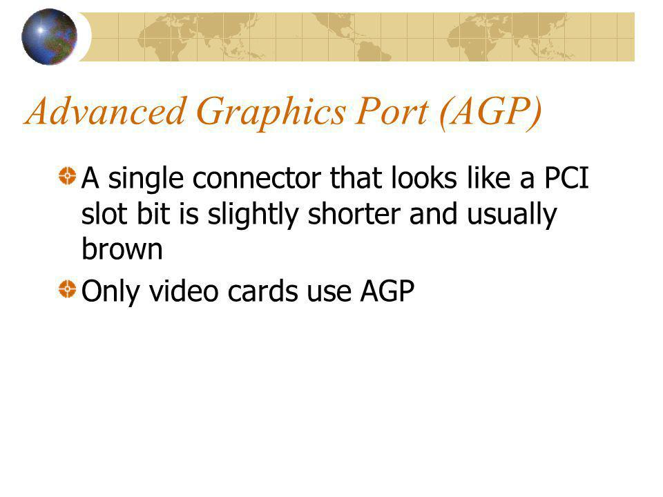 Advanced Graphics Port (AGP) A single connector that looks like a PCI slot bit is slightly shorter and usually brown Only video cards use AGP