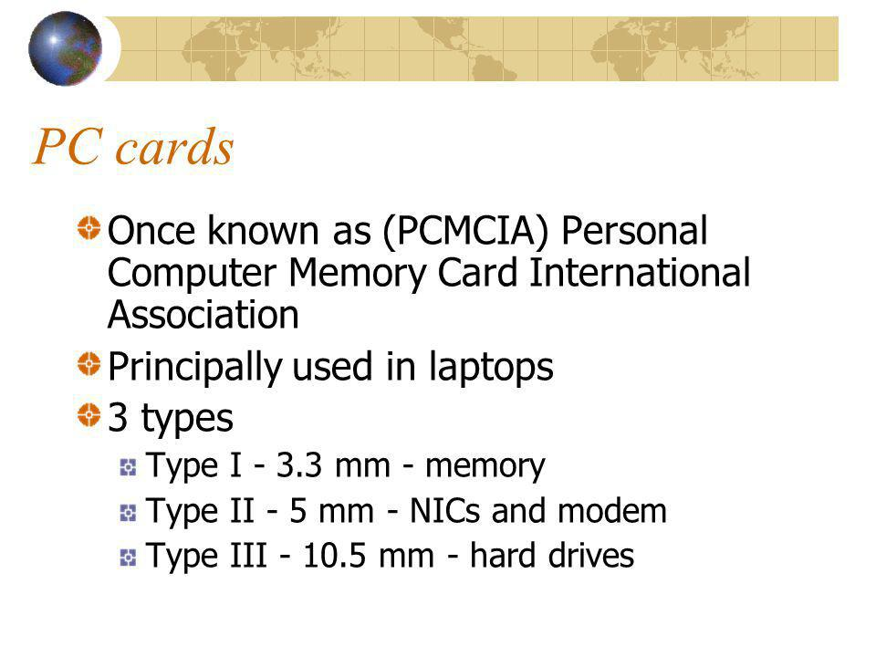 PC cards Once known as (PCMCIA) Personal Computer Memory Card International Association Principally used in laptops 3 types Type I - 3.3 mm - memory T