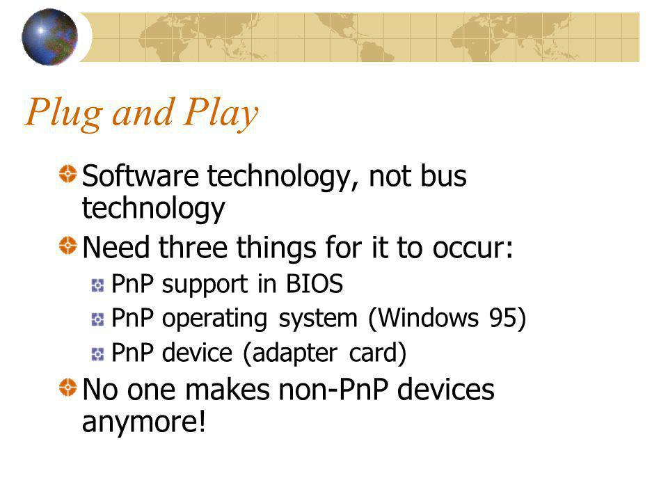 Plug and Play Software technology, not bus technology Need three things for it to occur: PnP support in BIOS PnP operating system (Windows 95) PnP device (adapter card) No one makes non-PnP devices anymore!