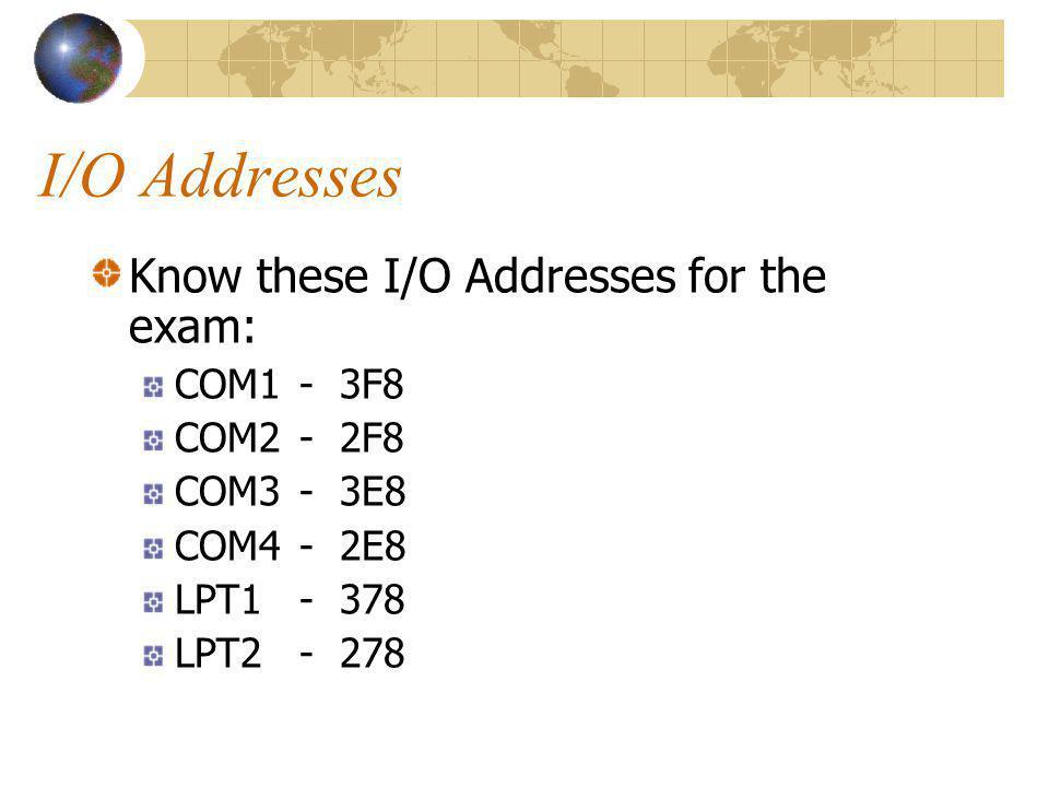 I/O Addresses Know these I/O Addresses for the exam: COM1 - 3F8 COM2- 2F8 COM3- 3E8 COM4- 2E8 LPT1- 378 LPT2- 278